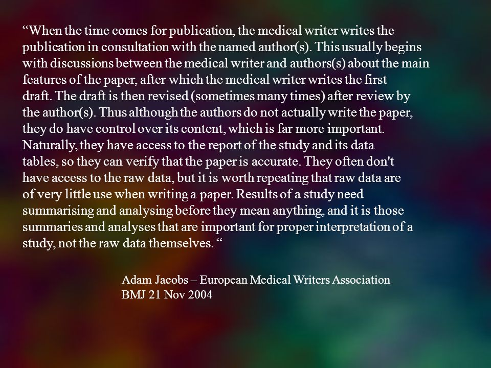 When the time comes for publication, the medical writer writes the publication in consultation with the named author(s). This usually begins with discussions between the medical writer and authors(s) about the main features of the paper, after which the medical writer writes the first draft. The draft is then revised (sometimes many times) after review by the author(s). Thus although the authors do not actually write the paper, they do have control over its content, which is far more important. Naturally, they have access to the report of the study and its data tables, so they can verify that the paper is accurate. They often don t have access to the raw data, but it is worth repeating that raw data are of very little use when writing a paper. Results of a study need summarising and analysing before they mean anything, and it is those summaries and analyses that are important for proper interpretation of a study, not the raw data themselves.
