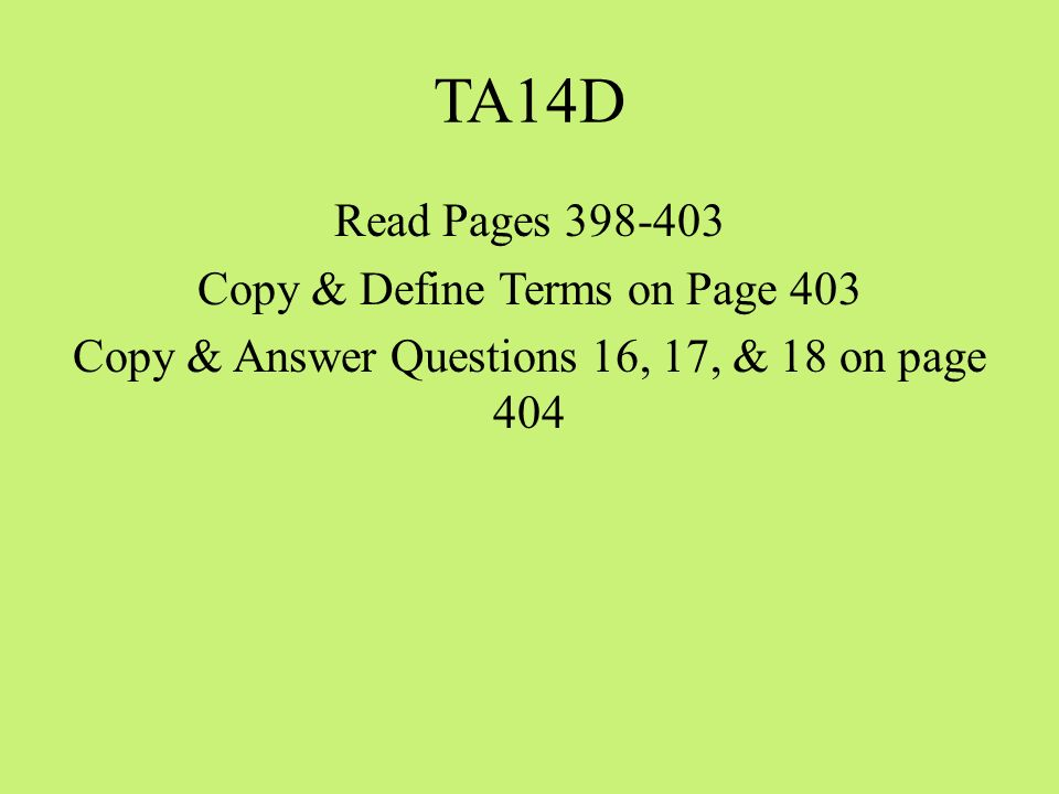 TA14D Read Pages Copy & Define Terms on Page 403 Copy & Answer Questions 16, 17, & 18 on page 404