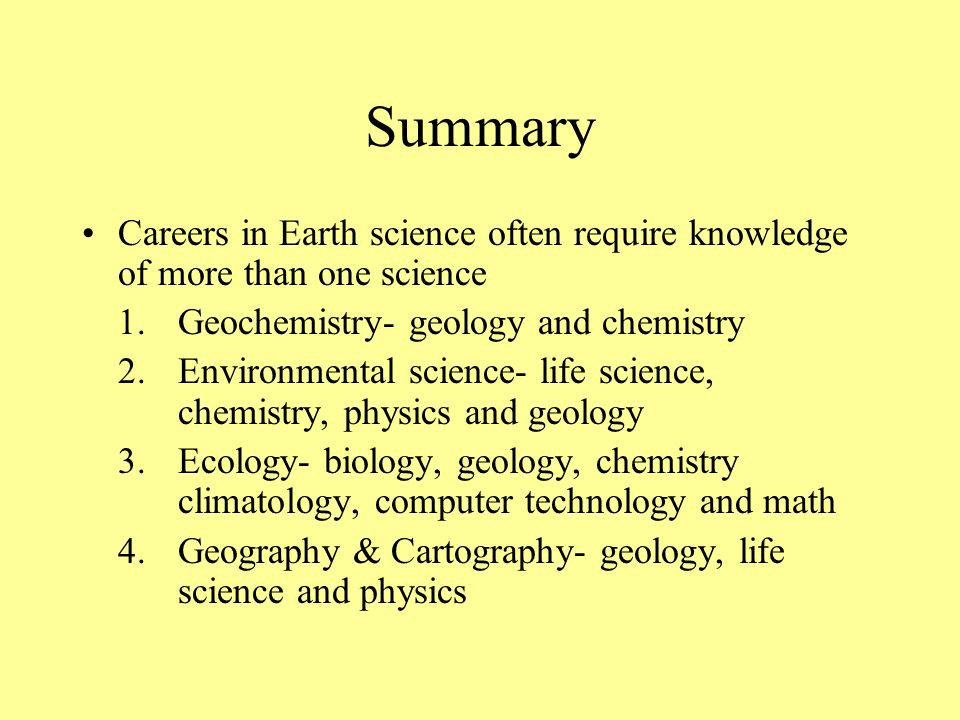 Summary Careers in Earth science often require knowledge of more than one science. 1. Geochemistry- geology and chemistry.