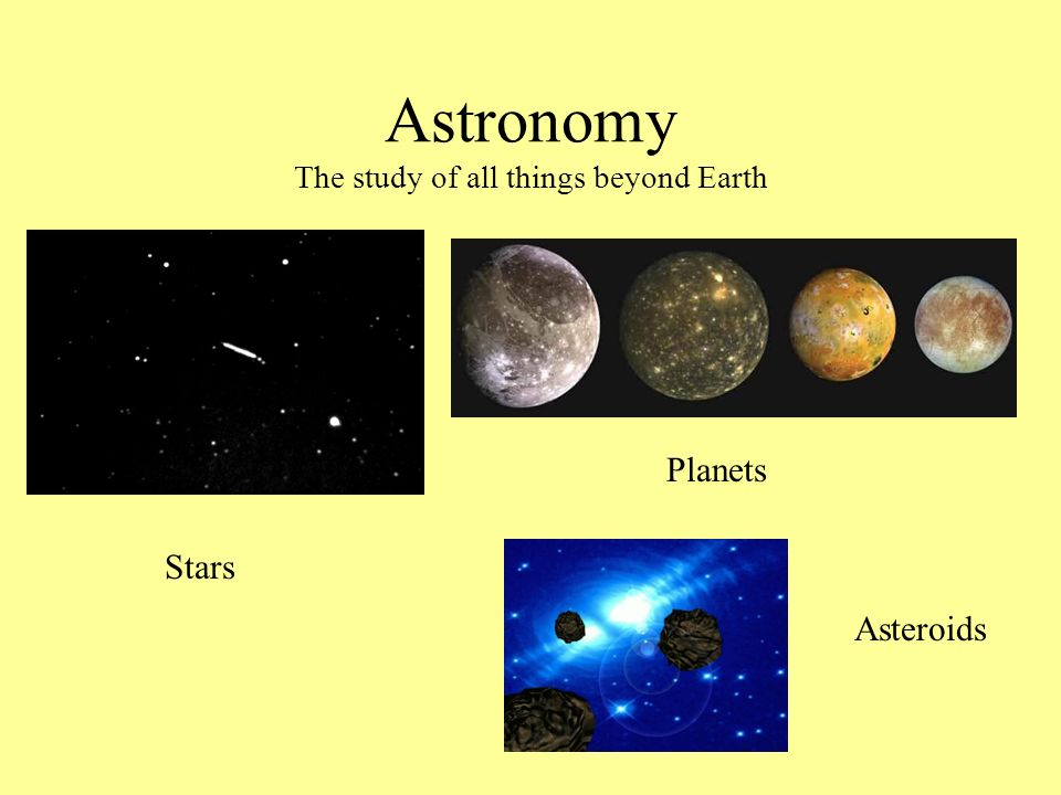 Astronomy The study of all things beyond Earth