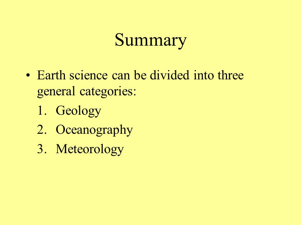 Summary Earth science can be divided into three general categories: