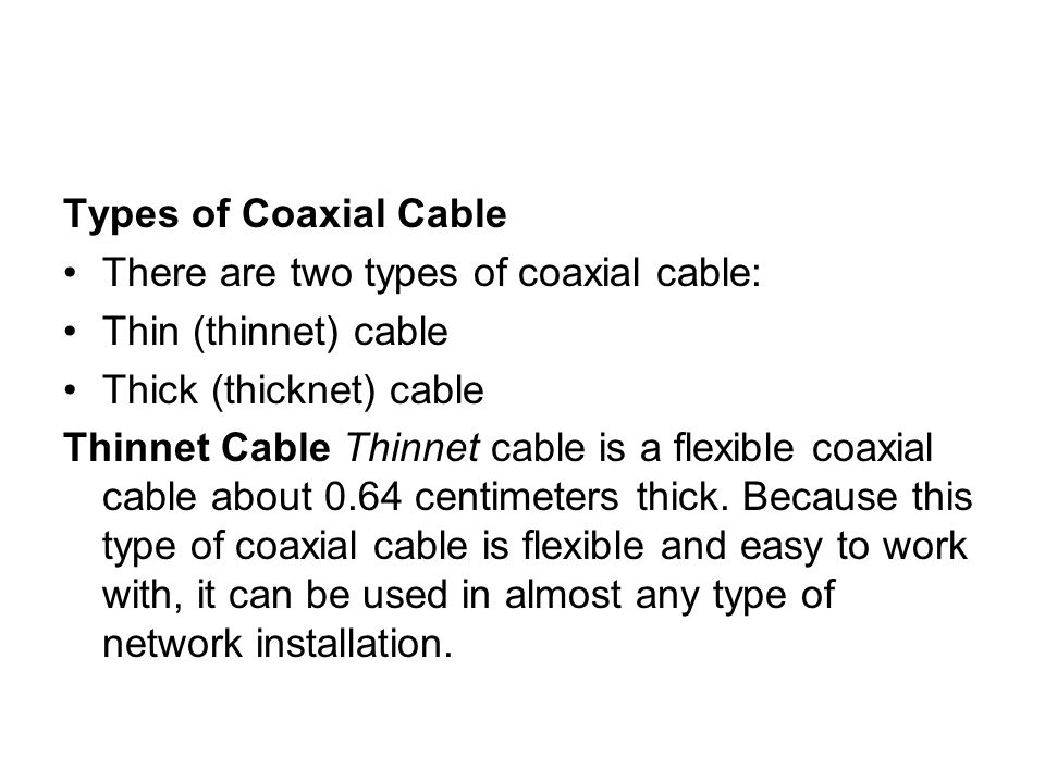 Types of Coaxial Cable There are two types of coaxial cable: Thin (thinnet) cable. Thick (thicknet) cable.