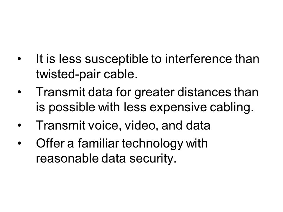 It is less susceptible to interference than twisted-pair cable.