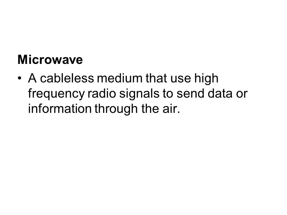 Microwave A cableless medium that use high frequency radio signals to send data or information through the air.