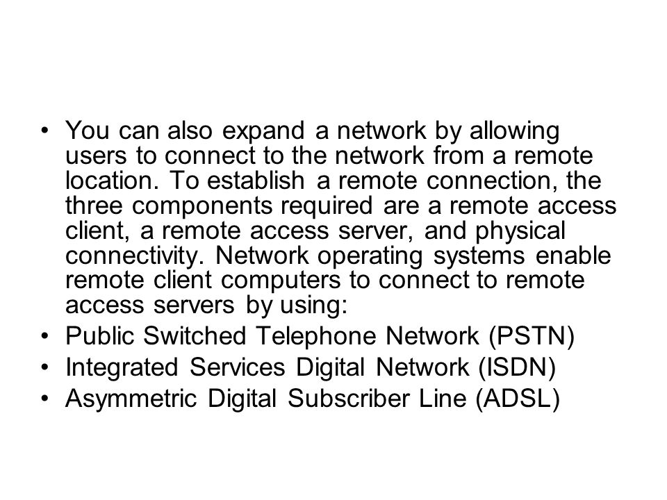You can also expand a network by allowing users to connect to the network from a remote location. To establish a remote connection, the three components required are a remote access client, a remote access server, and physical connectivity. Network operating systems enable remote client computers to connect to remote access servers by using: