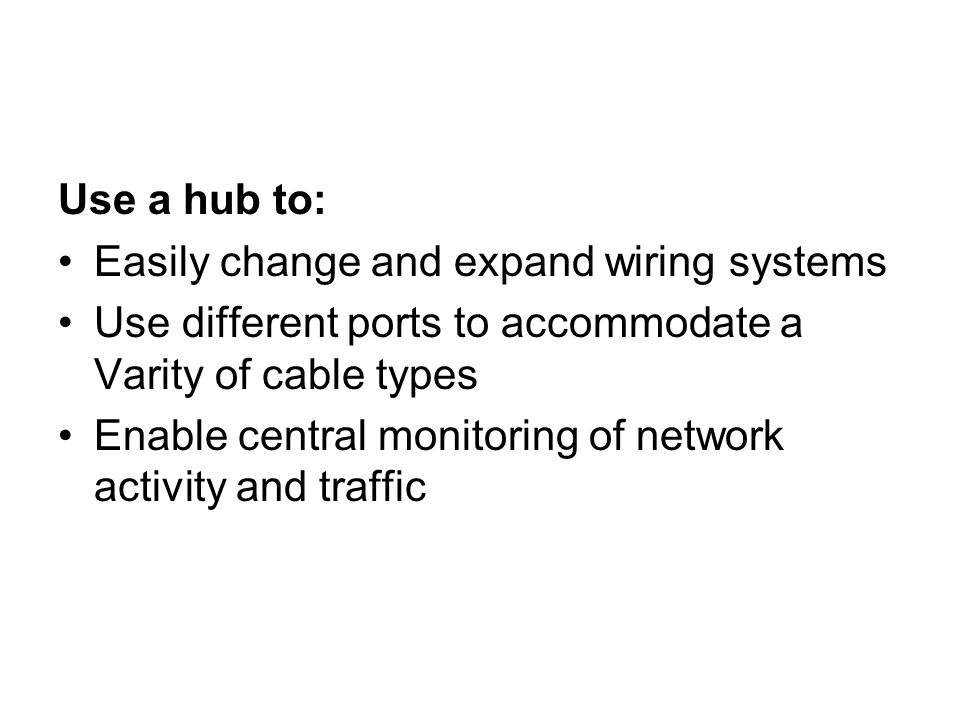 Use a hub to: Easily change and expand wiring systems. Use different ports to accommodate a Varity of cable types.