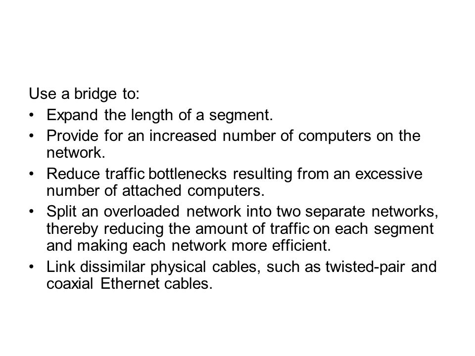 Use a bridge to: Expand the length of a segment. Provide for an increased number of computers on the network.