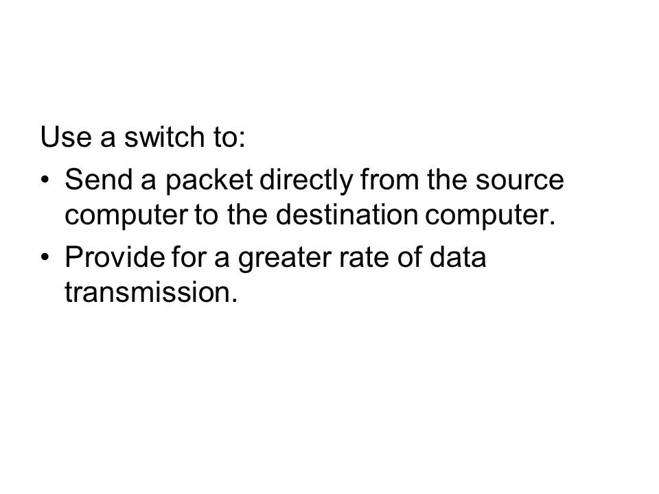Use a switch to: Send a packet directly from the source computer to the destination computer.