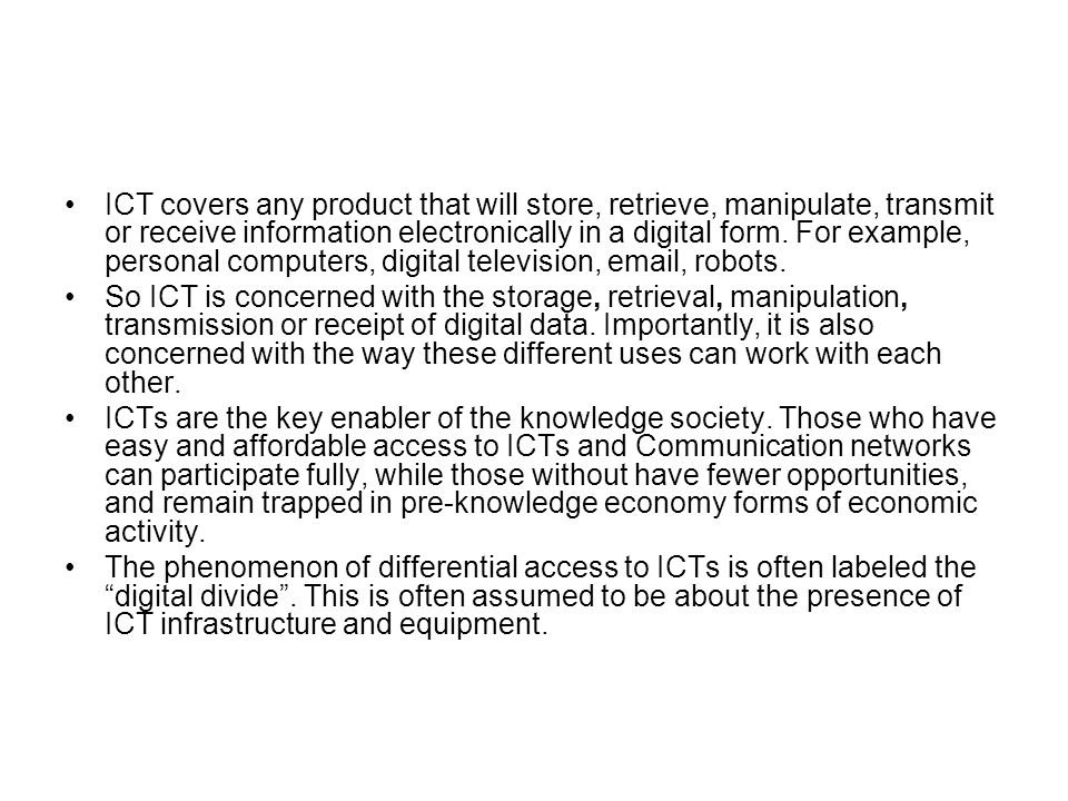 ICT covers any product that will store, retrieve, manipulate, transmit or receive information electronically in a digital form. For example, personal computers, digital television, email, robots.