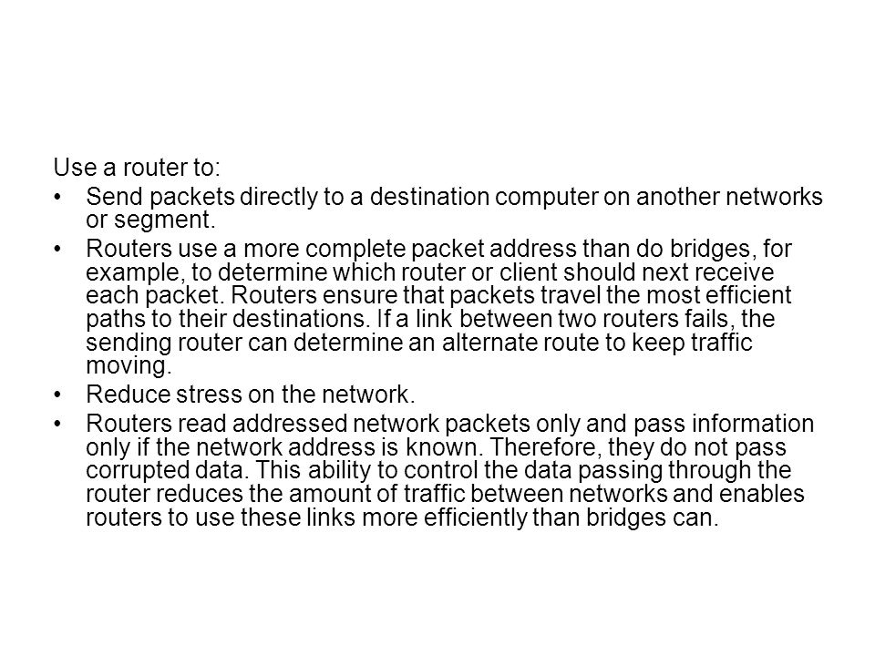 Use a router to: Send packets directly to a destination computer on another networks or segment.
