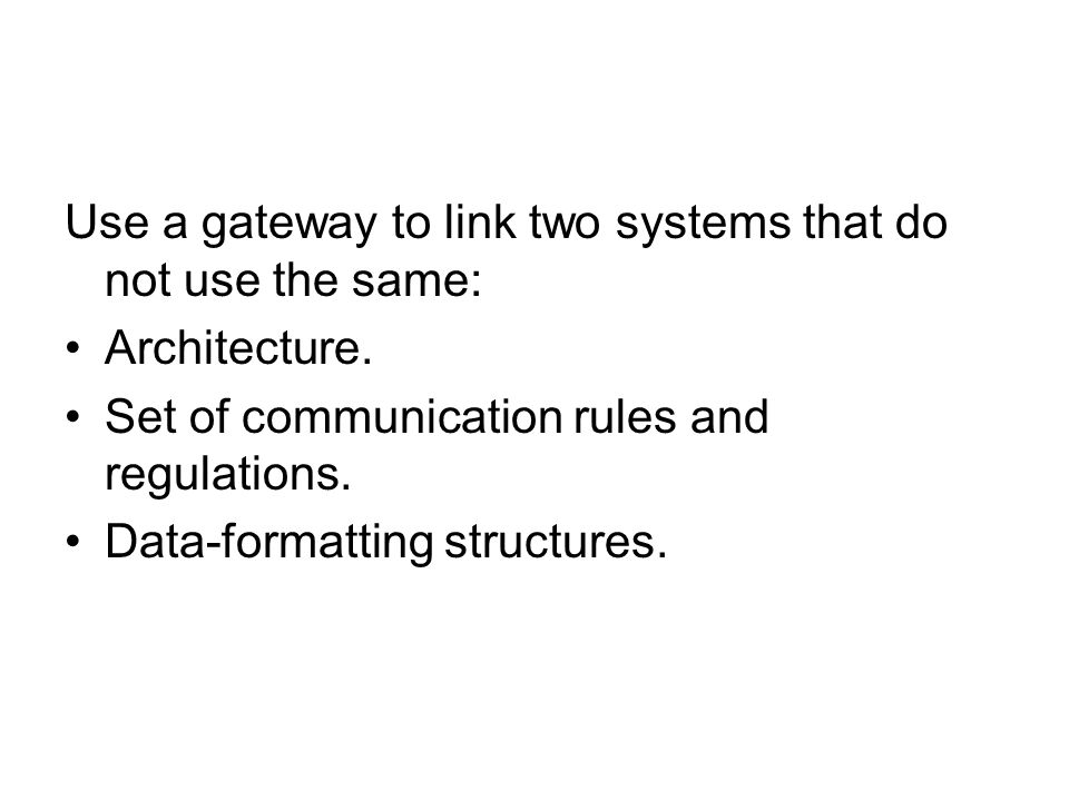 Use a gateway to link two systems that do not use the same: