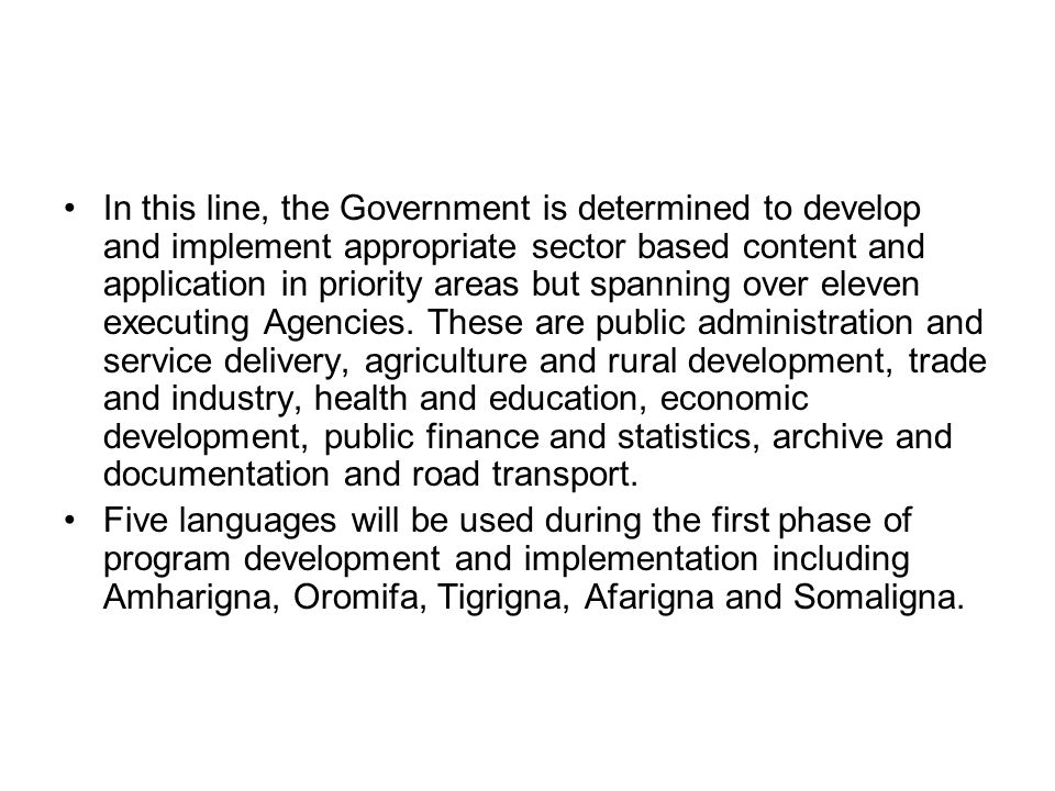 In this line, the Government is determined to develop and implement appropriate sector based content and application in priority areas but spanning over eleven executing Agencies. These are public administration and service delivery, agriculture and rural development, trade and industry, health and education, economic development, public finance and statistics, archive and documentation and road transport.