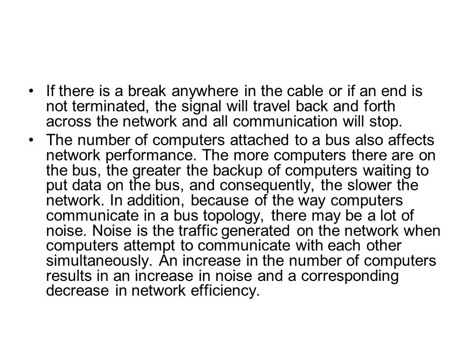 If there is a break anywhere in the cable or if an end is not terminated, the signal will travel back and forth across the network and all communication will stop.