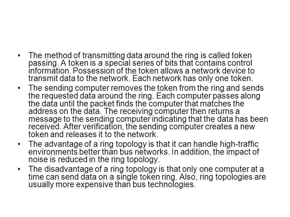 The method of transmitting data around the ring is called token passing. A token is a special series of bits that contains control information. Possession of the token allows a network device to transmit data to the network. Each network has only one token.