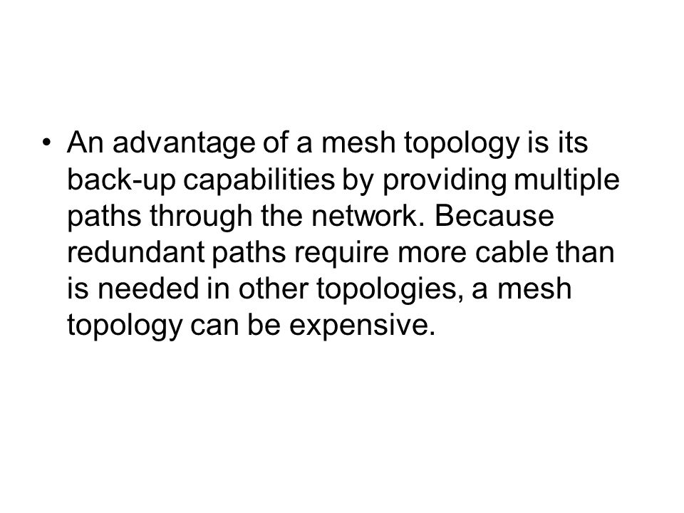 An advantage of a mesh topology is its back-up capabilities by providing multiple paths through the network.