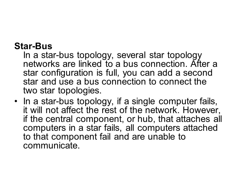 Star-Bus In a star-bus topology, several star topology networks are linked to a bus connection. After a star configuration is full, you can add a second star and use a bus connection to connect the two star topologies.