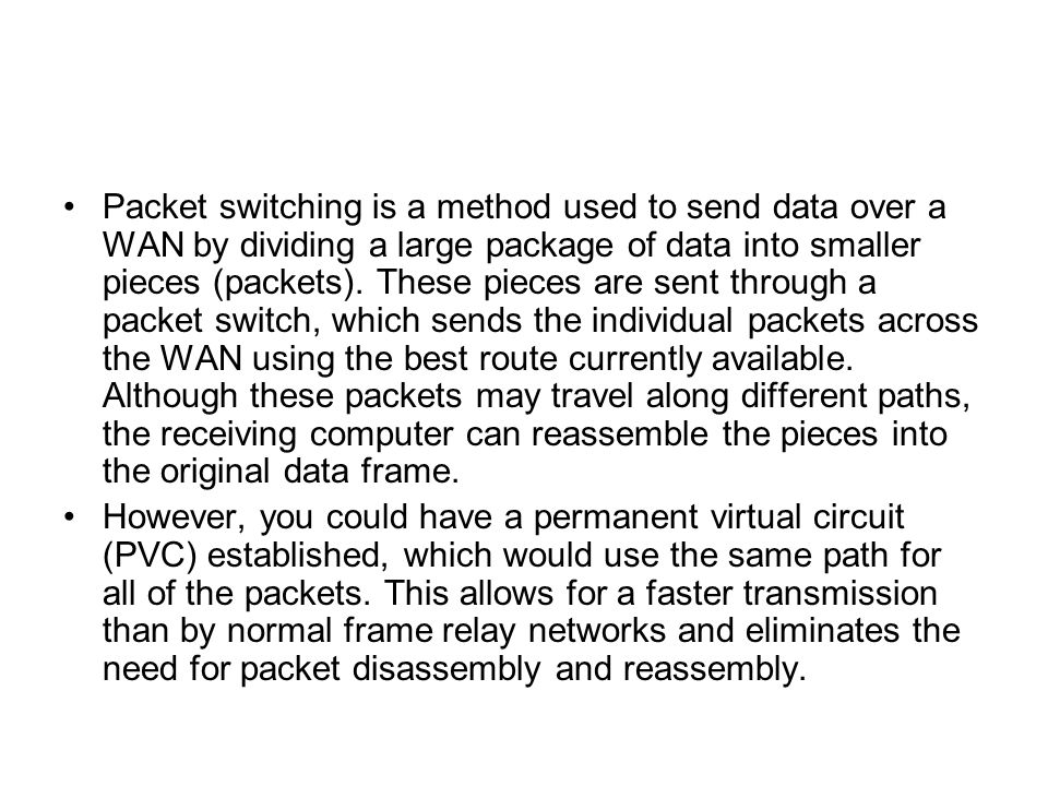 Packet switching is a method used to send data over a WAN by dividing a large package of data into smaller pieces (packets). These pieces are sent through a packet switch, which sends the individual packets across the WAN using the best route currently available. Although these packets may travel along different paths, the receiving computer can reassemble the pieces into the original data frame.