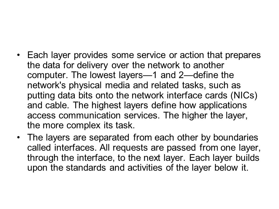 Each layer provides some service or action that prepares the data for delivery over the network to another computer. The lowest layers—1 and 2—define the network s physical media and related tasks, such as putting data bits onto the network interface cards (NICs) and cable. The highest layers define how applications access communication services. The higher the layer, the more complex its task.