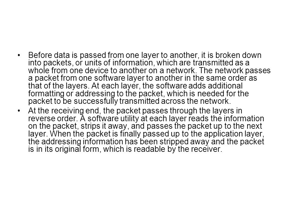 Before data is passed from one layer to another, it is broken down into packets, or units of information, which are transmitted as a whole from one device to another on a network. The network passes a packet from one software layer to another in the same order as that of the layers. At each layer, the software adds additional formatting or addressing to the packet, which is needed for the packet to be successfully transmitted across the network.