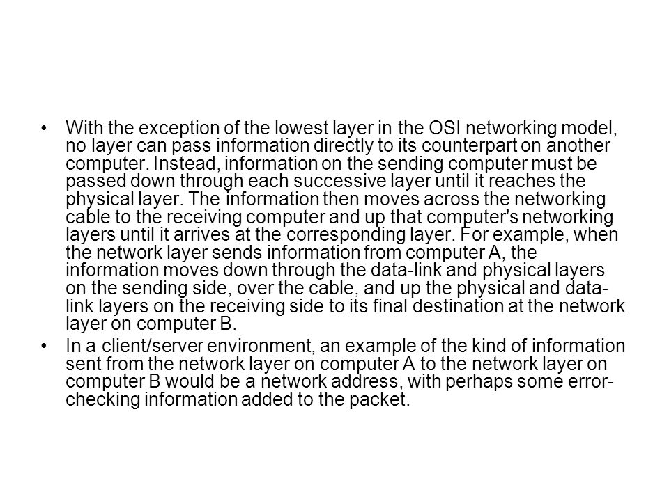 With the exception of the lowest layer in the OSI networking model, no layer can pass information directly to its counterpart on another computer. Instead, information on the sending computer must be passed down through each successive layer until it reaches the physical layer. The information then moves across the networking cable to the receiving computer and up that computer s networking layers until it arrives at the corresponding layer. For example, when the network layer sends information from computer A, the information moves down through the data-link and physical layers on the sending side, over the cable, and up the physical and data-link layers on the receiving side to its final destination at the network layer on computer B.