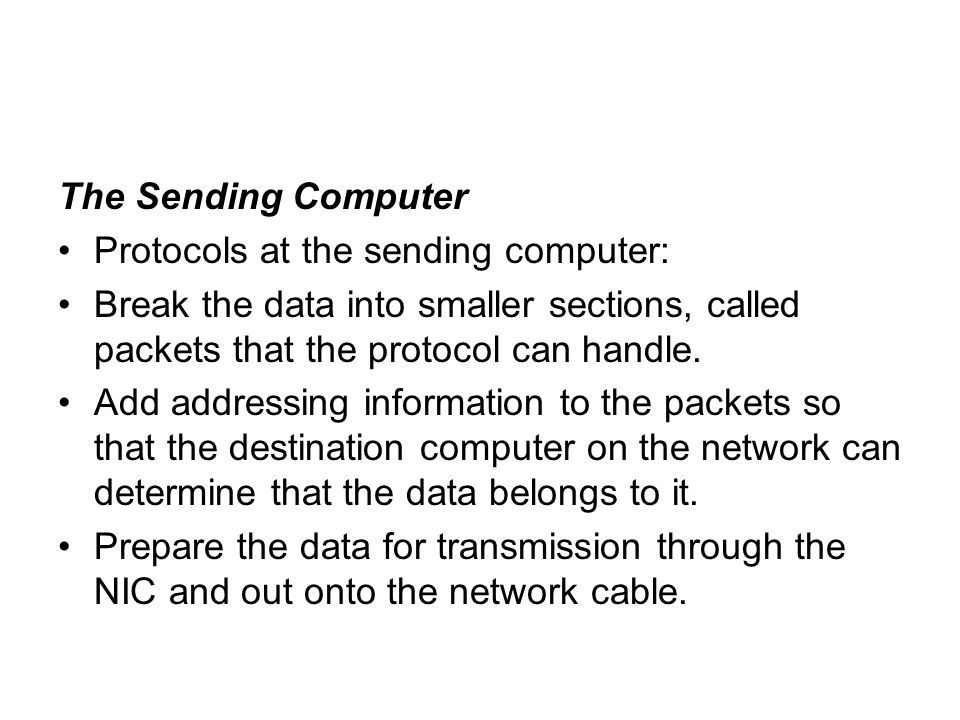 The Sending Computer Protocols at the sending computer: Break the data into smaller sections, called packets that the protocol can handle.