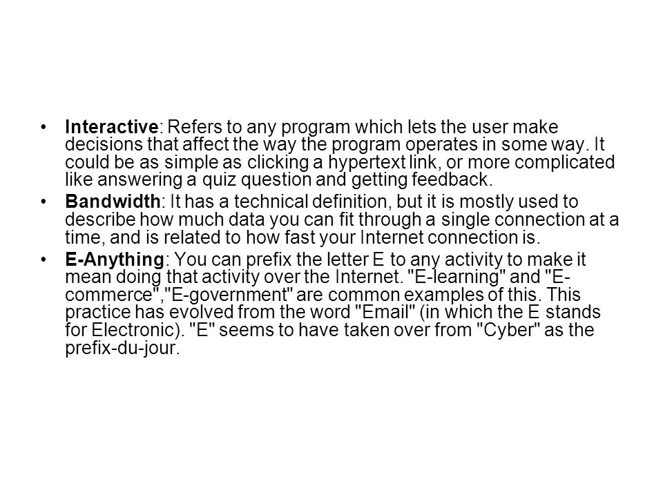 Interactive: Refers to any program which lets the user make decisions that affect the way the program operates in some way. It could be as simple as clicking a hypertext link, or more complicated like answering a quiz question and getting feedback.