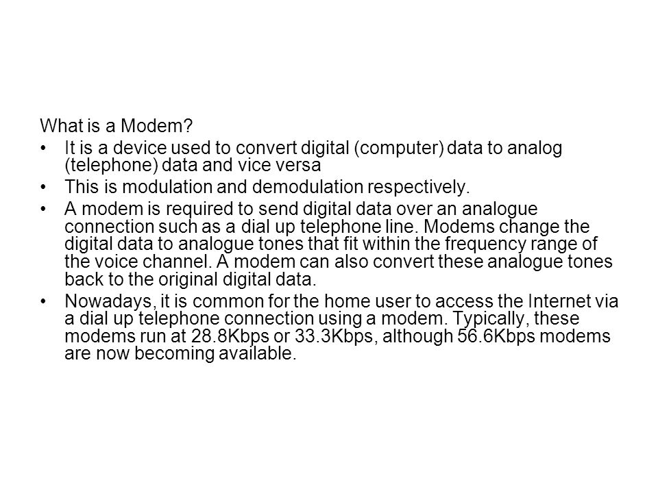 What is a Modem It is a device used to convert digital (computer) data to analog (telephone) data and vice versa.
