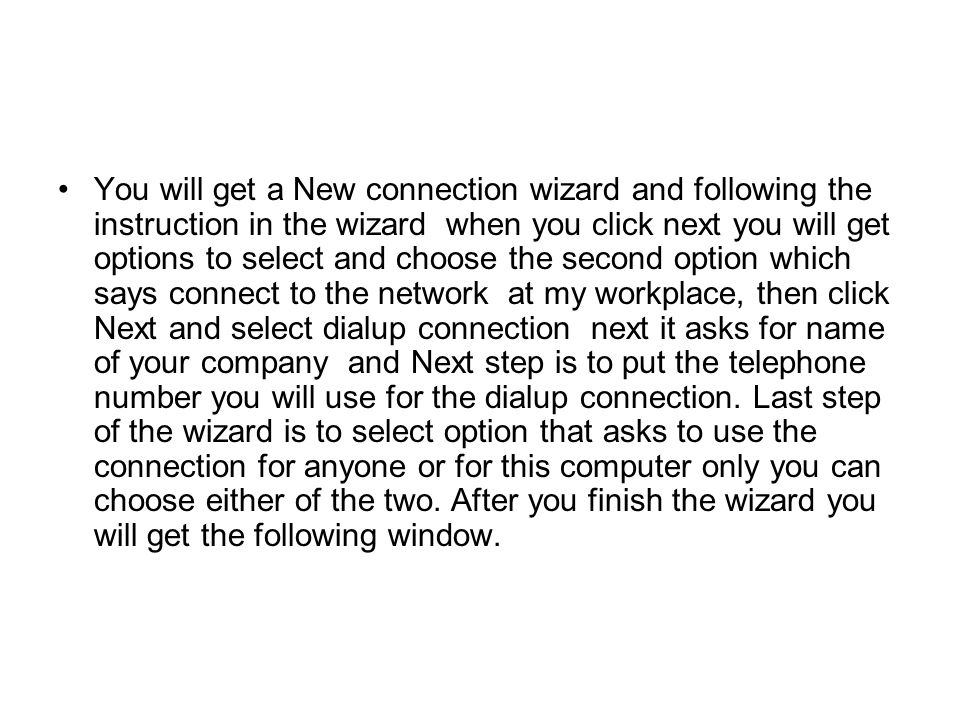You will get a New connection wizard and following the instruction in the wizard when you click next you will get options to select and choose the second option which says connect to the network at my workplace, then click Next and select dialup connection next it asks for name of your company and Next step is to put the telephone number you will use for the dialup connection.