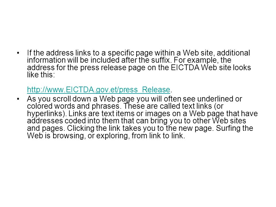 If the address links to a specific page within a Web site, additional information will be included after the suffix. For example, the address for the press release page on the EICTDA Web site looks like this: http://www.EICTDA.gov.et/press_Release.
