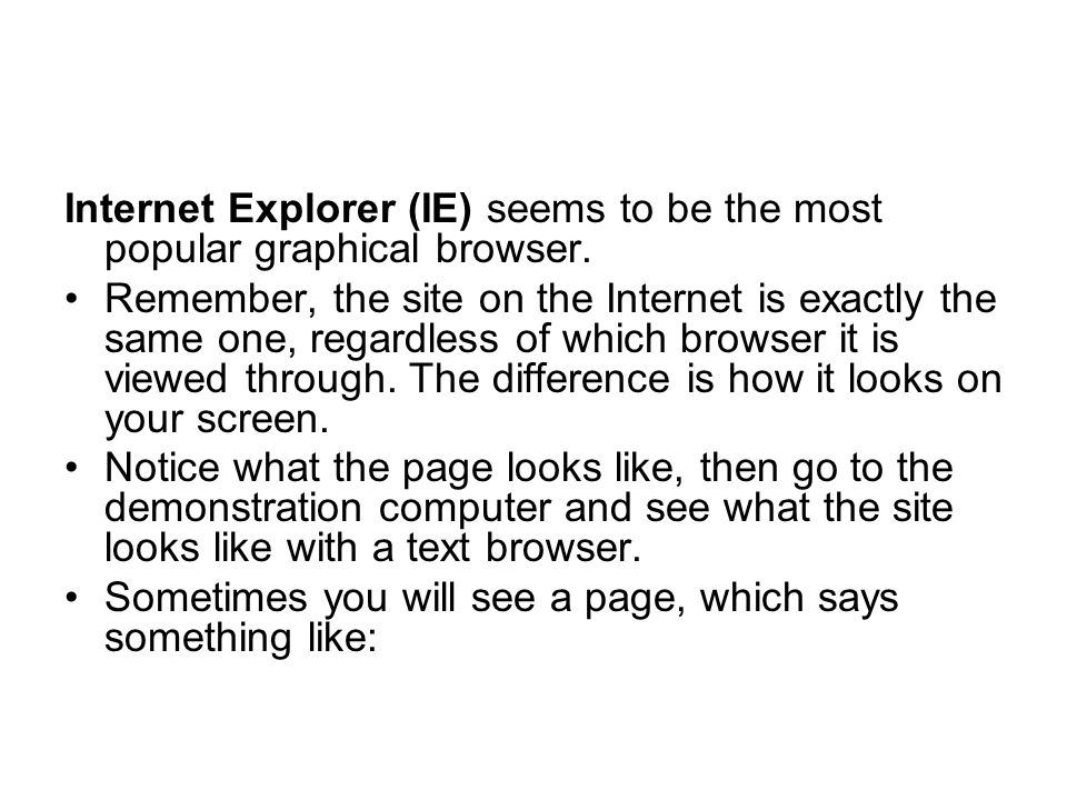 Internet Explorer (IE) seems to be the most popular graphical browser.