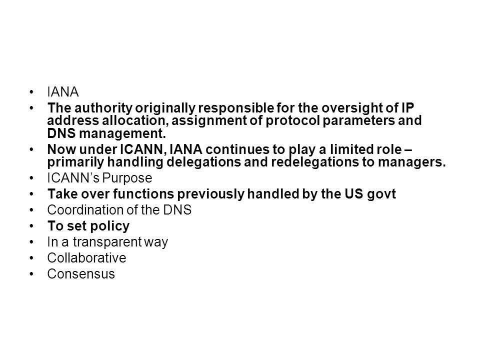 IANA The authority originally responsible for the oversight of IP address allocation, assignment of protocol parameters and DNS management.