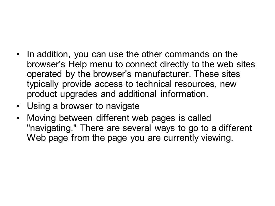 In addition, you can use the other commands on the browser s Help menu to connect directly to the web sites operated by the browser s manufacturer. These sites typically provide access to technical resources, new product upgrades and additional information.