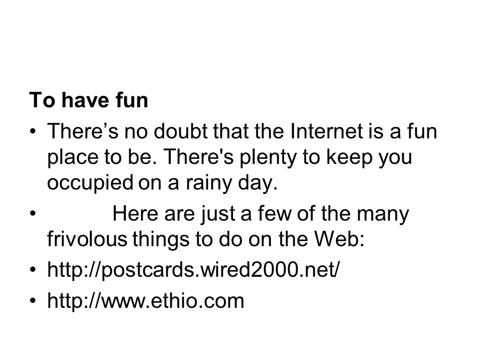 To have fun There's no doubt that the Internet is a fun place to be. There s plenty to keep you occupied on a rainy day.