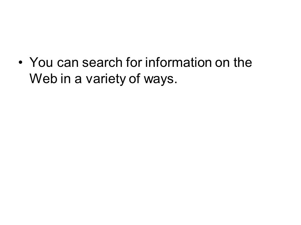 You can search for information on the Web in a variety of ways.