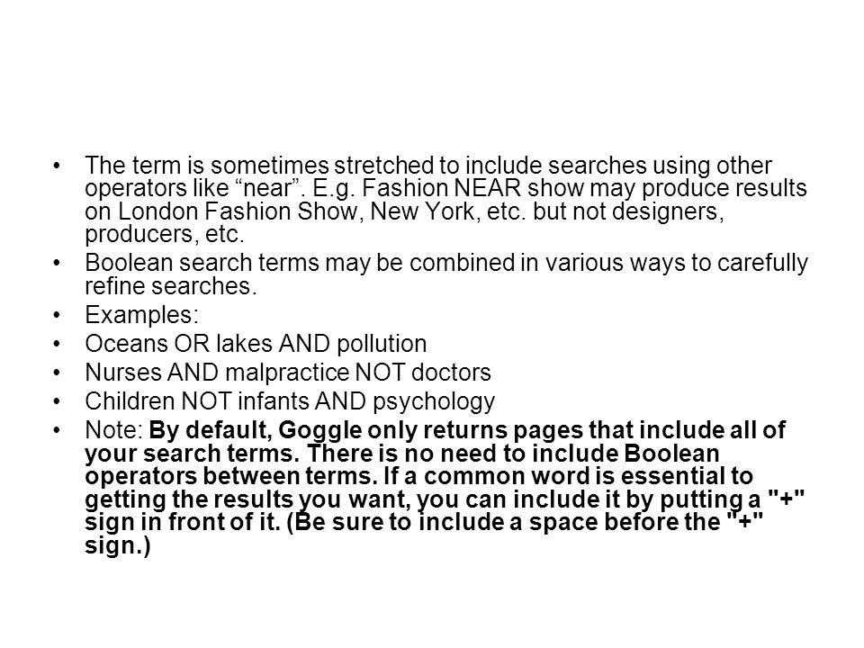 The term is sometimes stretched to include searches using other operators like near . E.g. Fashion NEAR show may produce results on London Fashion Show, New York, etc. but not designers, producers, etc.