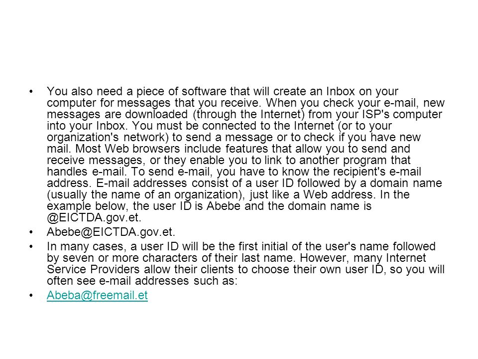 You also need a piece of software that will create an Inbox on your computer for messages that you receive. When you check your e-mail, new messages are downloaded (through the Internet) from your ISP s computer into your Inbox. You must be connected to the Internet (or to your organization s network) to send a message or to check if you have new mail. Most Web browsers include features that allow you to send and receive messages, or they enable you to link to another program that handles e-mail. To send e-mail, you have to know the recipient s e-mail address. E-mail addresses consist of a user ID followed by a domain name (usually the name of an organization), just like a Web address. In the example below, the user ID is Abebe and the domain name is @EICTDA.gov.et.