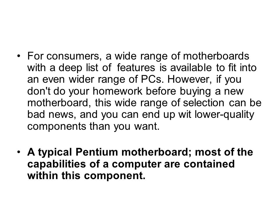 For consumers, a wide range of motherboards with a deep list of features is available to fit into an even wider range of PCs. However, if you don t do your homework before buying a new motherboard, this wide range of selection can be bad news, and you can end up wit lower-quality components than you want.