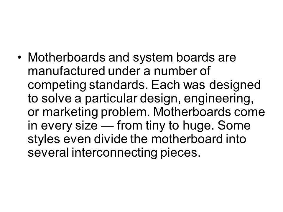 Motherboards and system boards are manufactured under a number of competing standards.