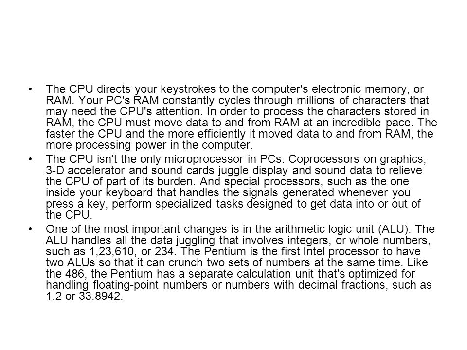 The CPU directs your keystrokes to the computer s electronic memory, or RAM. Your PC s RAM constantly cycles through millions of characters that may need the CPU s attention. In order to process the characters stored in RAM, the CPU must move data to and from RAM at an incredible pace. The faster the CPU and the more efficiently it moved data to and from RAM, the more processing power in the computer.