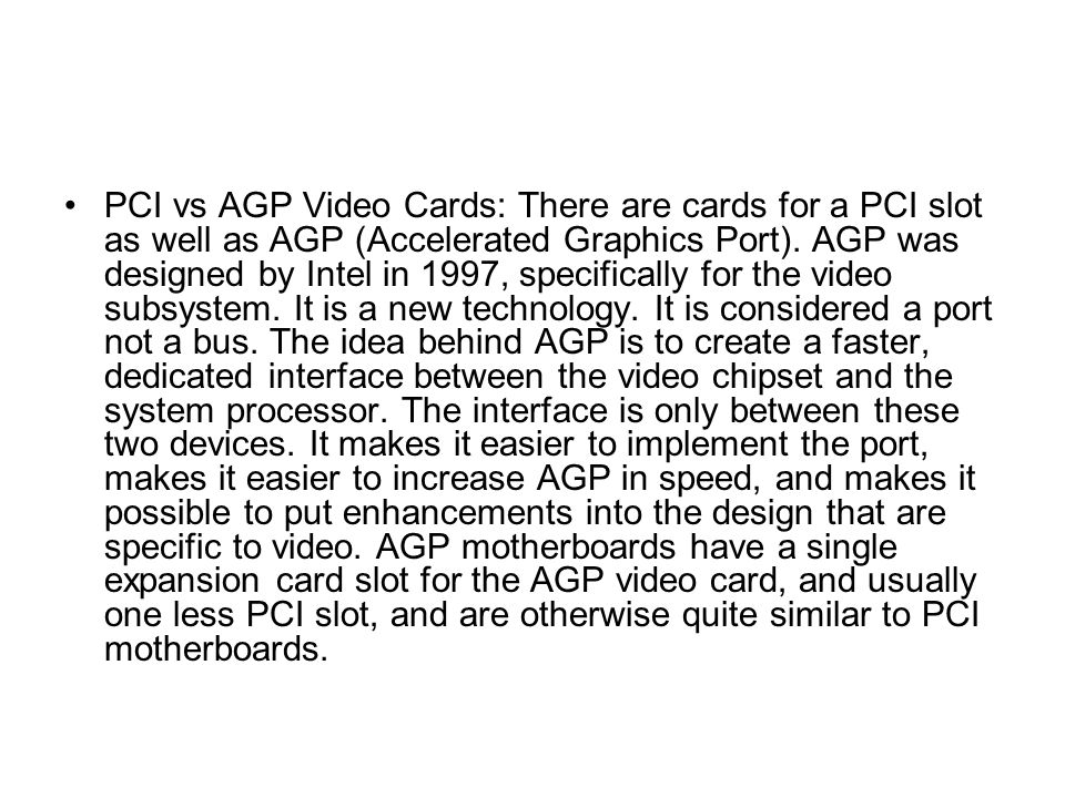 PCI vs AGP Video Cards: There are cards for a PCI slot as well as AGP (Accelerated Graphics Port).