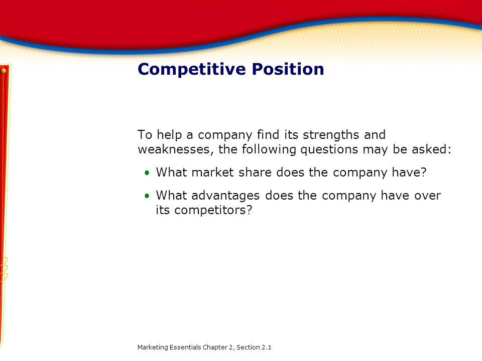 Competitive Position To help a company find its strengths and weaknesses, the following questions may be asked: