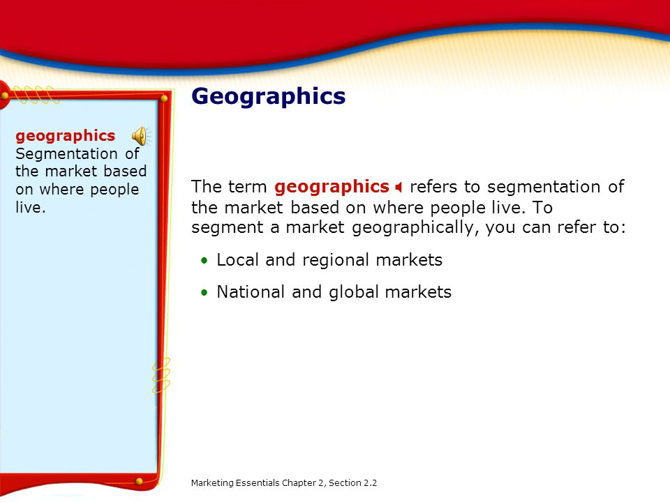 Geographics geographics Segmentation of the market based on where people live.