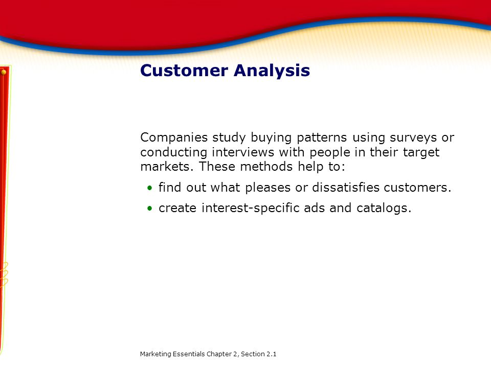 Customer Analysis Companies study buying patterns using surveys or conducting interviews with people in their target markets. These methods help to: