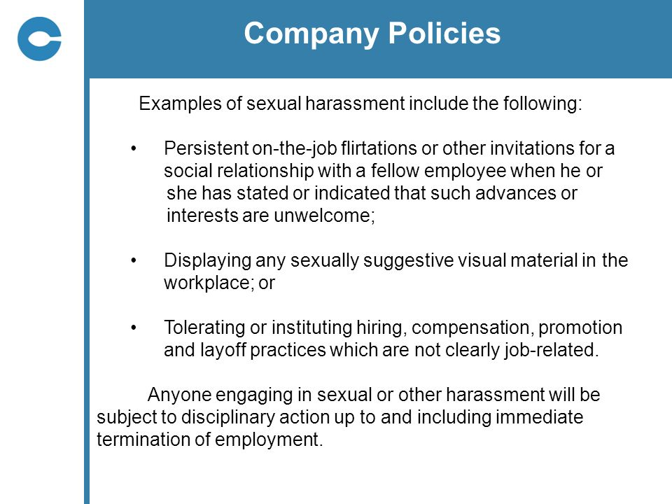 Company Policies Examples of sexual harassment include the following: Persistent on-the-job flirtations or other invitations for a.