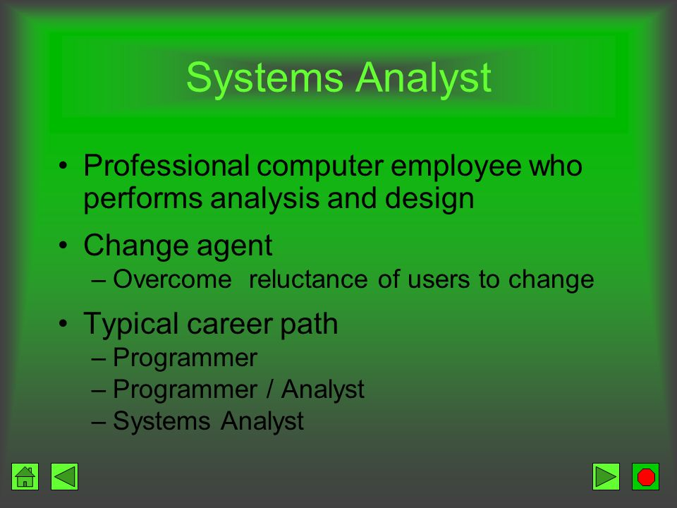 Systems Analyst Professional computer employee who performs analysis and design. Change agent. Overcome reluctance of users to change.