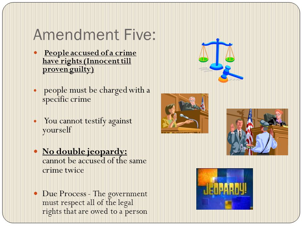 Amendment Five: People accused of a crime have rights (Innocent till proven guilty) people must be charged with a specific crime.