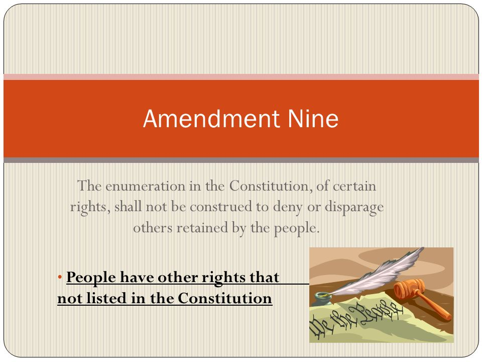 Amendment Nine The enumeration in the Constitution, of certain rights, shall not be construed to deny or disparage others retained by the people.