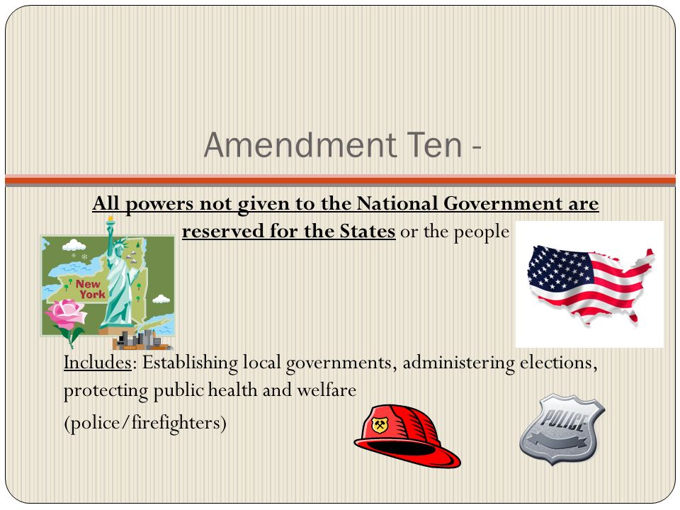 Amendment Ten - All powers not given to the National Government are reserved for the States or the people.