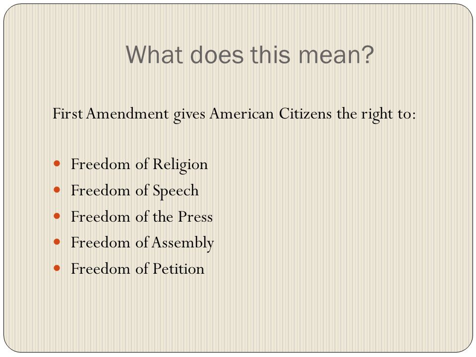 What does this mean First Amendment gives American Citizens the right to: Freedom of Religion. Freedom of Speech.