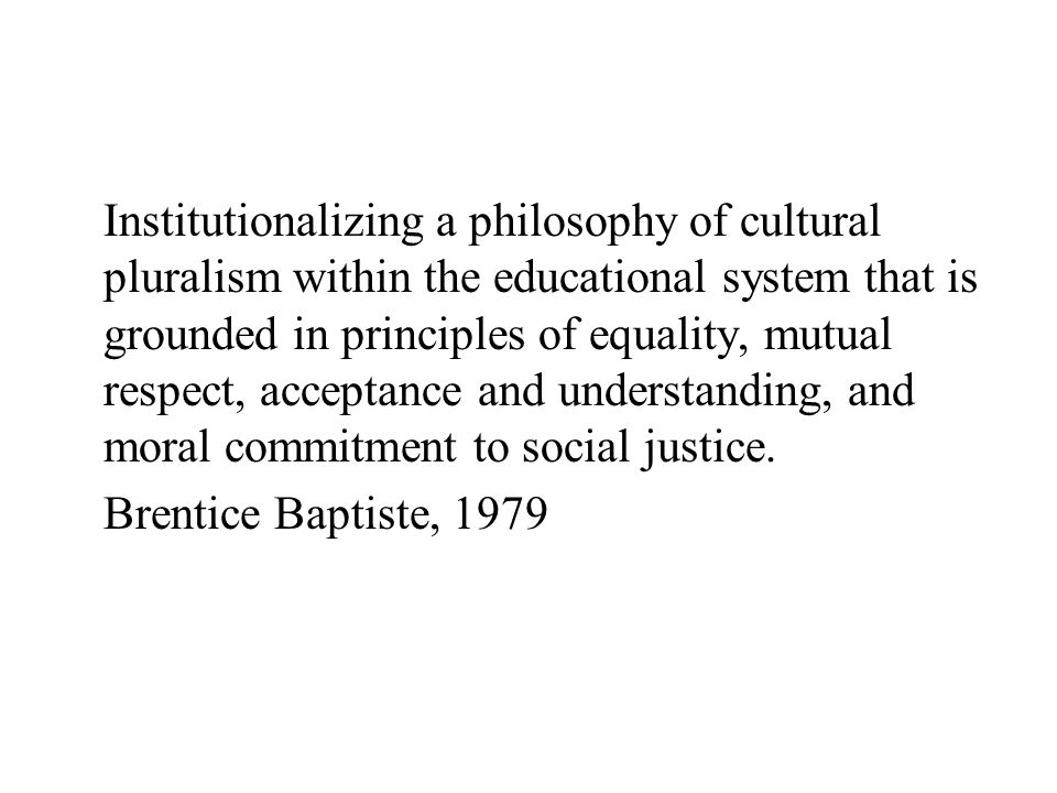 Institutionalizing a philosophy of cultural pluralism within the educational system that is grounded in principles of equality, mutual respect, acceptance and understanding, and moral commitment to social justice.